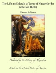 The Life and Morals of Jesus of Nazareth (the Jefferson Bible) ebook by Thomas Jefferson