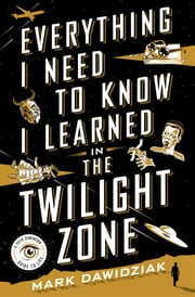 Everything I Need to Know I Learned in the Twilight Zone - A Fifth Dimension Guide to Life ebook by Mark Dawidziak