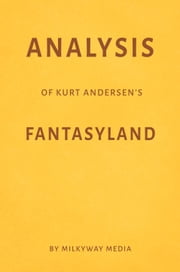 Analysis of Kurt Andersen's Fantasyland by Milkyway Media ebook by Milkyway Media