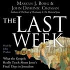 The Last Week - What the Gospels Really Teach About Jesus's Final Days in Jerusalem audiobook by Marcus J. Borg, John Dominic Crossan
