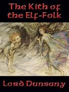 The Kith of the Elf-Folk - With linked Table of Contents ebook by Lord Dunsany