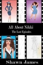 All About Nikki- The Lost Episodes ebook by Shawn James
