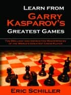 Learn From Gary Kasparov's Greatest Games ebook by Eric Schiller