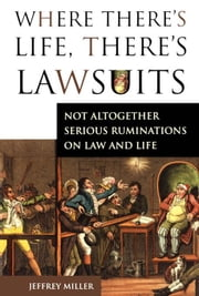 Where There's Life, There's Lawsuits: Not Altogether Serious Ruminations on Law and Life ebook by Miller, Jeffery