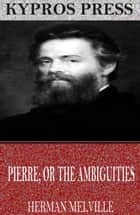 Pierre; or The Ambiguities ebook by Herman Melville