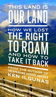 This Land Is Our Land - How We Lost the Right to Roam and How to Take It Back ebook by Ken Ilgunas