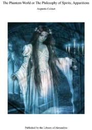 The Phantom World or The Philosophy of Spirits, Apparitions ebook by Augustin Calmet