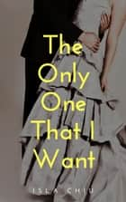 The Only One that I Want ebook by Isla Chiu