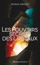 Le pouvoir secret des cristaux ebook by Patrick Drouot