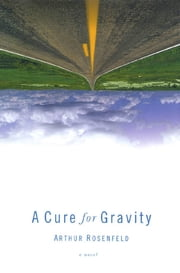 A Cure for Gravity ebook by Arthur Rosenfeld