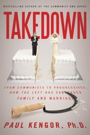 Takedown - From Communists to Progressives, How the Left Has Sabotaged Family and Marriage ebook by Paul Kengor, Ph.D.