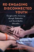Re-engaging Disconnected Youth - Transformative Learning through Restorative and Social Justice Education – Revised Edition ebook by Amy Vatne Bintliff