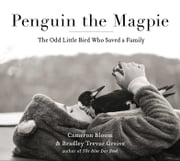 Penguin the Magpie - The Odd Little Bird Who Saved a Family ebook by Cameron Bloom,Bradley Trevor Greive