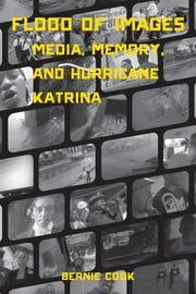 Flood of Images - Media, Memory, and Hurricane Katrina ebook by Bernie Cook