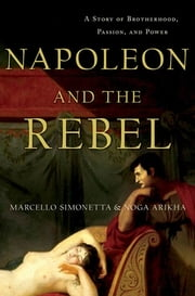Napoleon and the Rebel - A Story of Brotherhood, Passion, and Power ebook by Marcello Simonetta,Noga Arikha