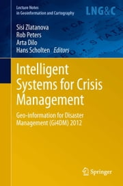 Intelligent Systems for Crisis Management - Geo-information for Disaster Management (Gi4DM) 2012 ebook by Sisi Zlatanova,Rob Peters,Arta Dilo,Hans Scholten