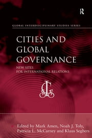 Cities and Global Governance - New Sites for International Relations ebook by Noah J. Toly,Klaus Segbers,Mark Amen