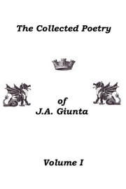 The Collected Poetry Of J.A. Giunta, Volume I ebook by J.A. Giunta