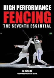High Performance Fencing - The Seventh Essential ebook by Ed Rogers