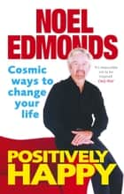 Positively Happy - Cosmic Ways To Change Your Life ebook by Noel Edmonds