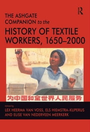 The Ashgate Companion to the History of Textile Workers, 1650–2000 ebook by Els Hiemstra-Kuperus,Lex Heerma van Voss