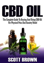 CBD Oil: The Complete Guide To Buying And Using CBD Oil For Physical Pain And Anxiety Relief ebook by Scott Brown