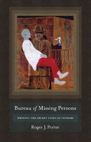 Bureau of Missing Persons - Writing the Secret Lives of Fathers ebook by Roger J. Porter