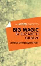 A Joosr Guide to… Big Magic by Elizabeth Gilbert: Creative Living Beyond Fear ebook by Joosr