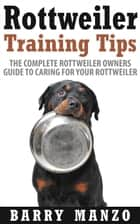 Rottweiler Training Tips: The Complete Rottweiler Owners Guide to Caring for Your Rottweiler (Breeding, Buying, Training, Understanding) ebook by Barry Manzo