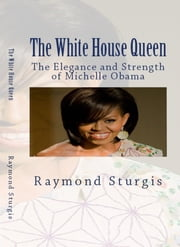 The White House Queen - The Elegance and Strength of Michelle Obama ebook by Raymond Sturgis