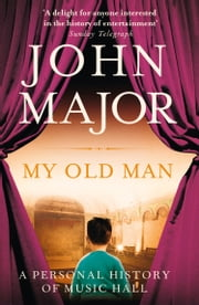 My Old Man: A Personal History of Music Hall ebook by John Major