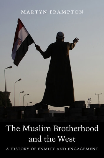 The Muslim Brotherhood and the West - A History of Enmity and Engagement ebook by Martyn Frampton