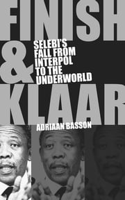 Finish & Klaar - Selebi's fall from Interpol to the underworld ebook by Adriaan Basson
