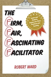 The Firm, Fair, Fascinating Facilitator - Inspire your Students, Engage your Class, Transform your Teaching ebook by Robert Ward