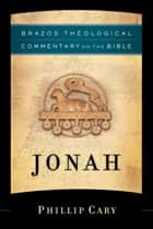 Jonah (Brazos Theological Commentary on the Bible) ebook by Phillip Cary