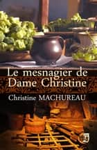 Le mesnagier de Dame Christine ebook by Christine Machureau