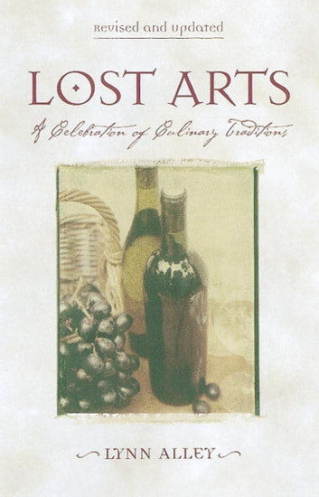 Lost Arts - A Celebration of Culinary Traditions ebook by Lynn Alley