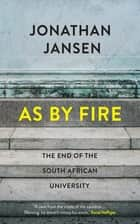 As by Fire - The End of the South African University ebook by Jonathan Jansen