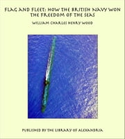 Flag and Fleet: How the British Navy Won the Freedom of the Seas ebook by William Charles Henry Wood