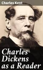 Charles Dickens as a Reader ebook by Charles Kent