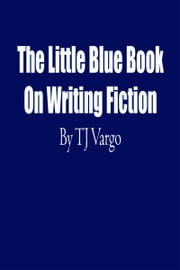 The Little Blue Book On Writing Fiction ebook by TJ Vargo