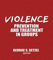 Violence - Prevention and Treatment in Groups ebook by George Getzel