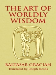 The Art of Worldly Wisdom ebook by Baltasar Gracián,Joseph Jacobs