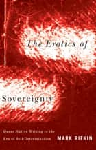 Erotics of Sovereignty - Queer Native Writing in the Era of Self-Determination ebook by Mark Rifkin