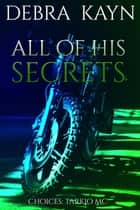 All Of His Secrets - Choices: Tarkio MC, #4 ebook by Debra Kayn