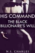 His Command: The Black Billionaire's Will ebook by NS Charles