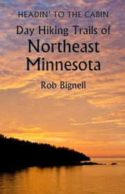 Headin' to the Cabin: Day Hiking Trails of Northeast Minnesota ebook by Rob Bignell
