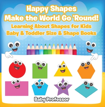 Happy Shapes Make the World Go 'Round! Learning About Shapes for Kids - Baby & Toddler Size & Shape Books ebook by Baby Professor