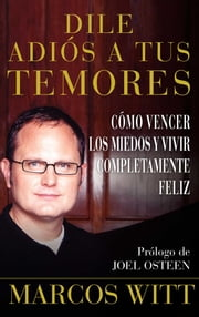 Dile adiós a tus temores (How to Overcome Fear) - Como vencer los miedos y vivir completamente feliz ebook by Marcos Witt