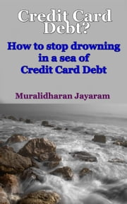 Credit Card Debt? How To Stop Drowning In A Sea Of Credit Card Debt ebook by Muralidharan Jayaram